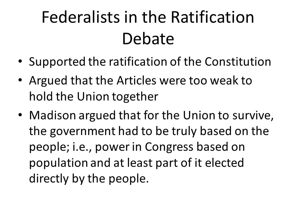 Federalists in the Ratification Debate Supported the ratification of the Constitution Argued that the Articles were too weak to hold the Union togethe