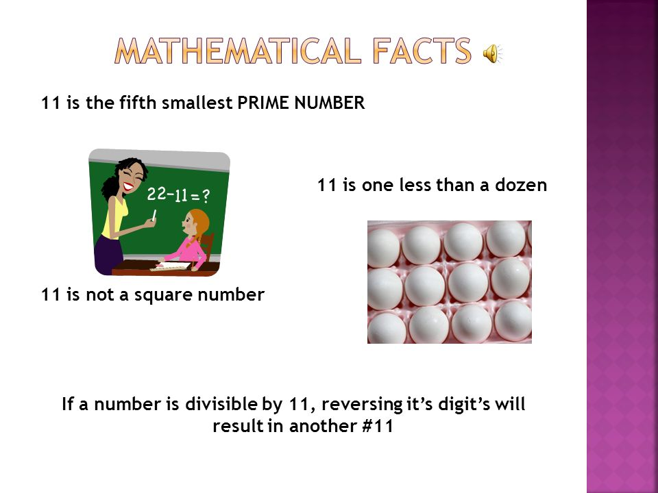 11 is the fifth smallest PRIME NUMBER 11 is one less than a dozen 11 is not a square number If a number is divisible by 11, reversing its digits will result in another #11