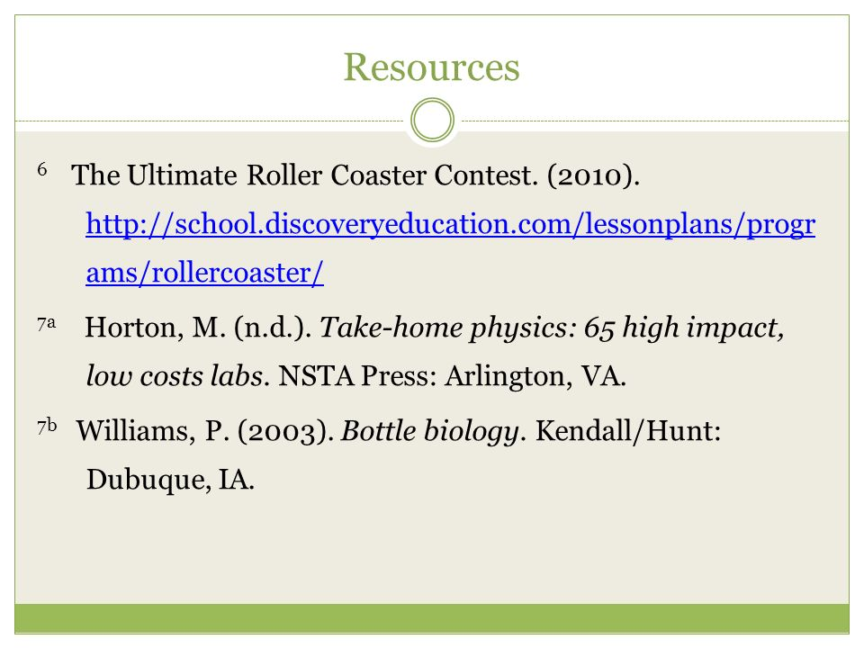 Resources 6 The Ultimate Roller Coaster Contest. (2010). http://school.discoveryeducation.com/lessonplans/progr ams/rollercoaster/ http://school.disco