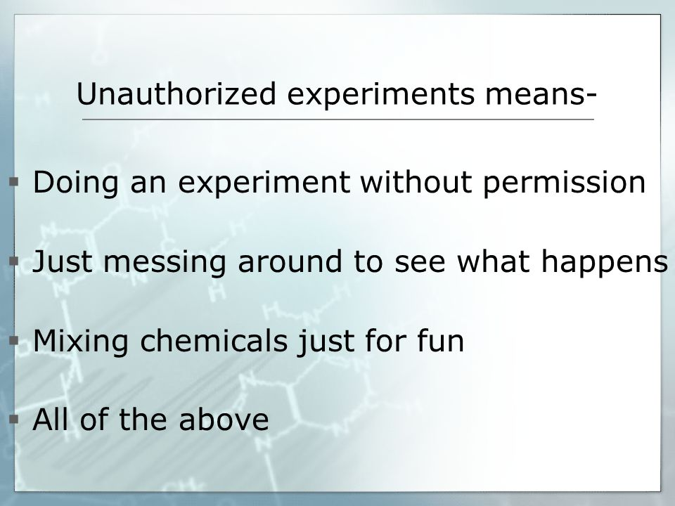 Unauthorized experiments means- Doing an experiment without permission Just messing around to see what happens Mixing chemicals just for fun All of the above