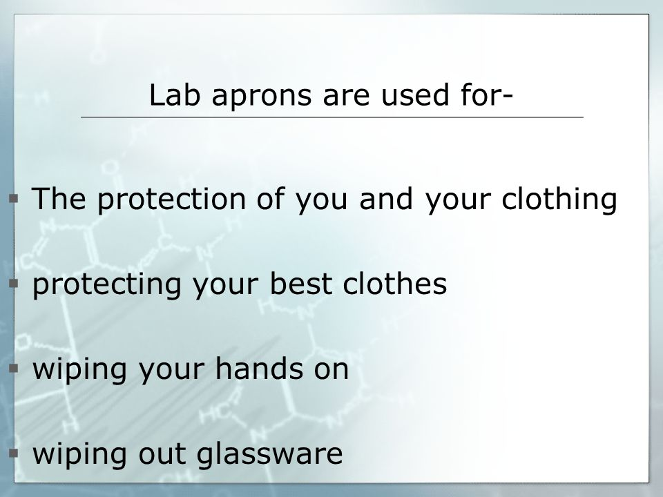 Lab aprons are used for- The protection of you and your clothing protecting your best clothes wiping your hands on wiping out glassware