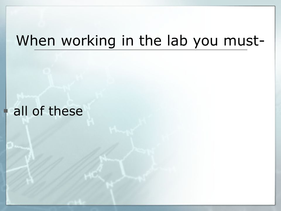 When working in the lab you must- all of these