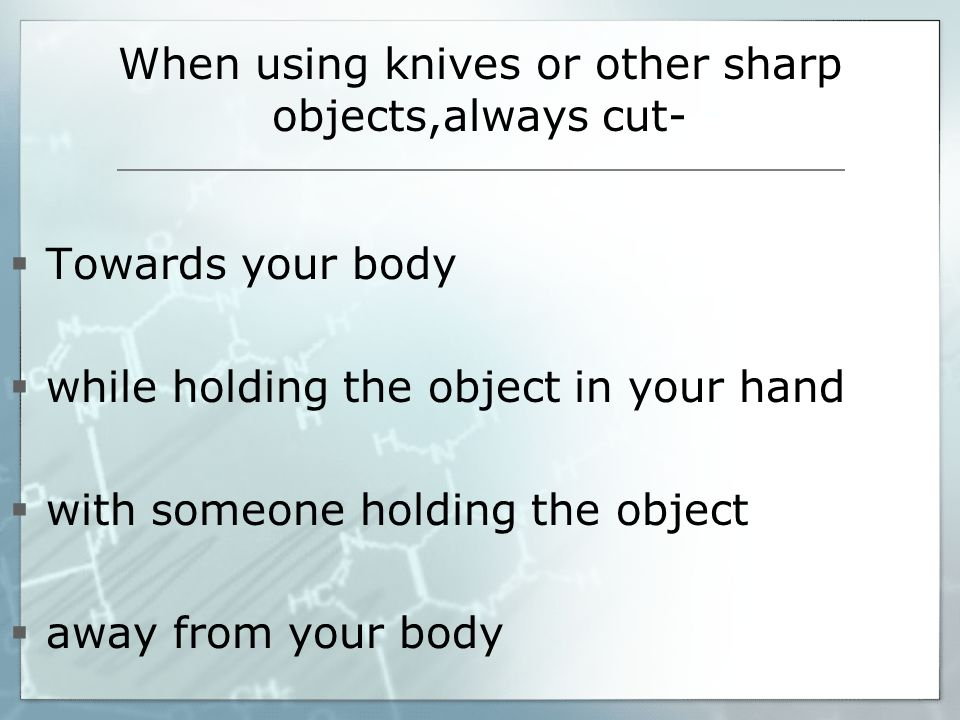 When using knives or other sharp objects,always cut- Towards your body while holding the object in your hand with someone holding the object away from your body