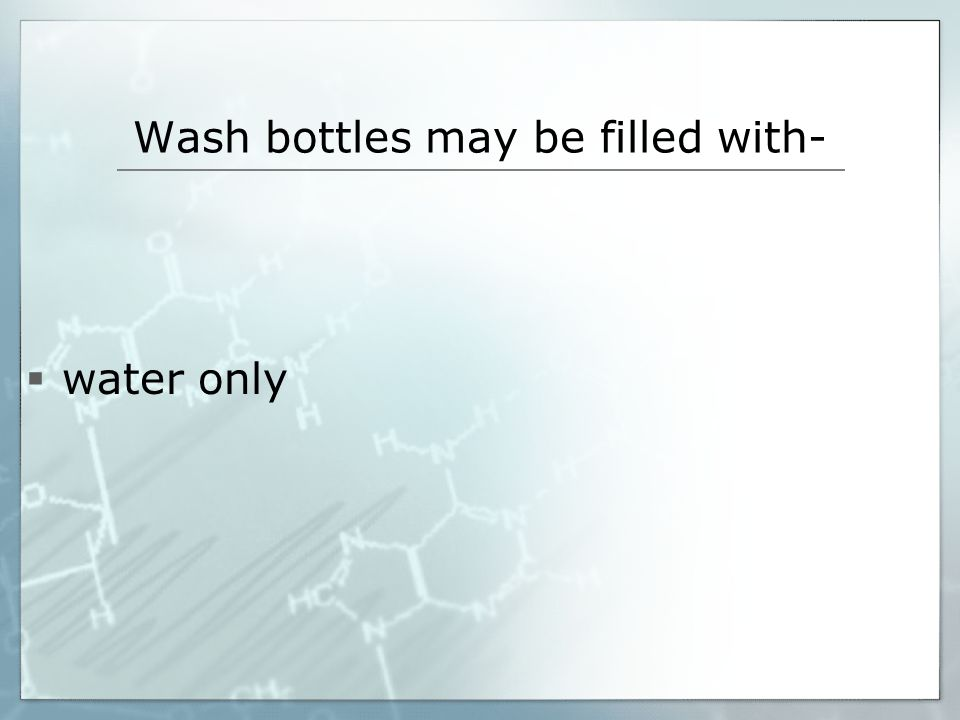 Wash bottles may be filled with- water only