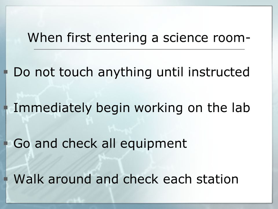 When first entering a science room- Do not touch anything until instructed Immediately begin working on the lab Go and check all equipment Walk around and check each station