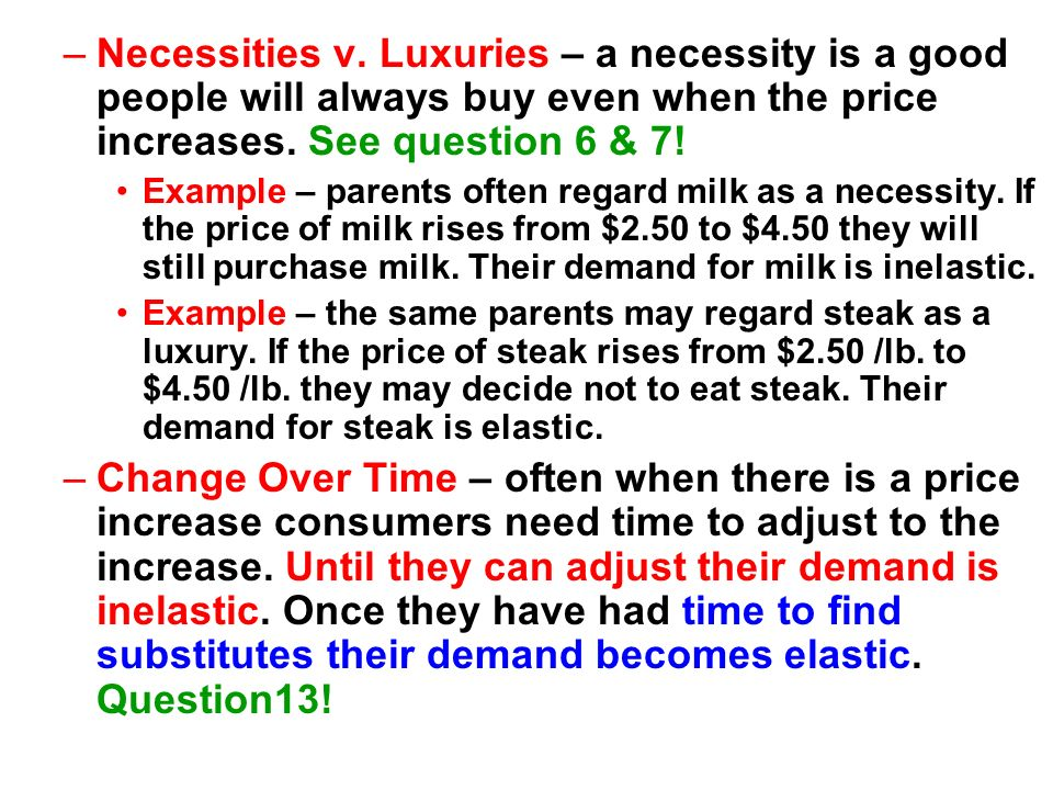 –Necessities v. Luxuries – a necessity is a good people will always buy even when the price increases. See question 6 & 7! Example – parents often reg