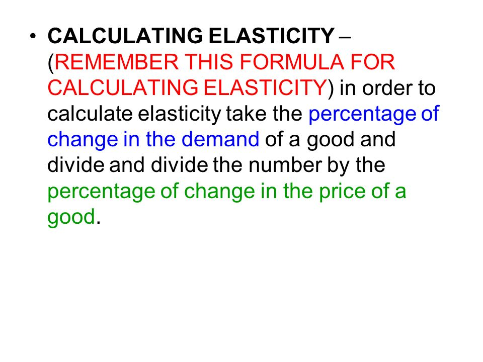 CALCULATING ELASTICITY – (REMEMBER THIS FORMULA FOR CALCULATING ELASTICITY) in order to calculate elasticity take the percentage of change in the dema