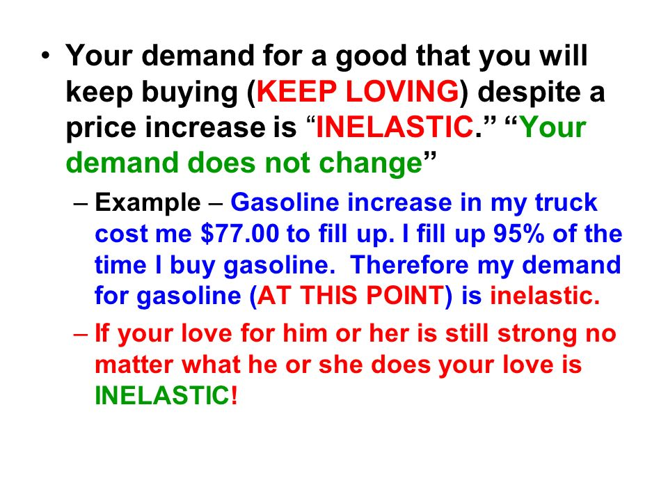 Your demand for a good that you will keep buying (KEEP LOVING) despite a price increase is INELASTIC. Your demand does not change –Example – Gasoline