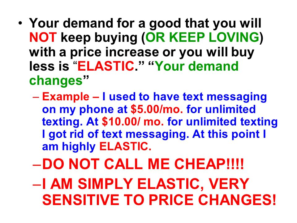 Your demand for a good that you will NOT keep buying (OR KEEP LOVING) with a price increase or you will buy less is ELASTIC. Your demand changes –Exam
