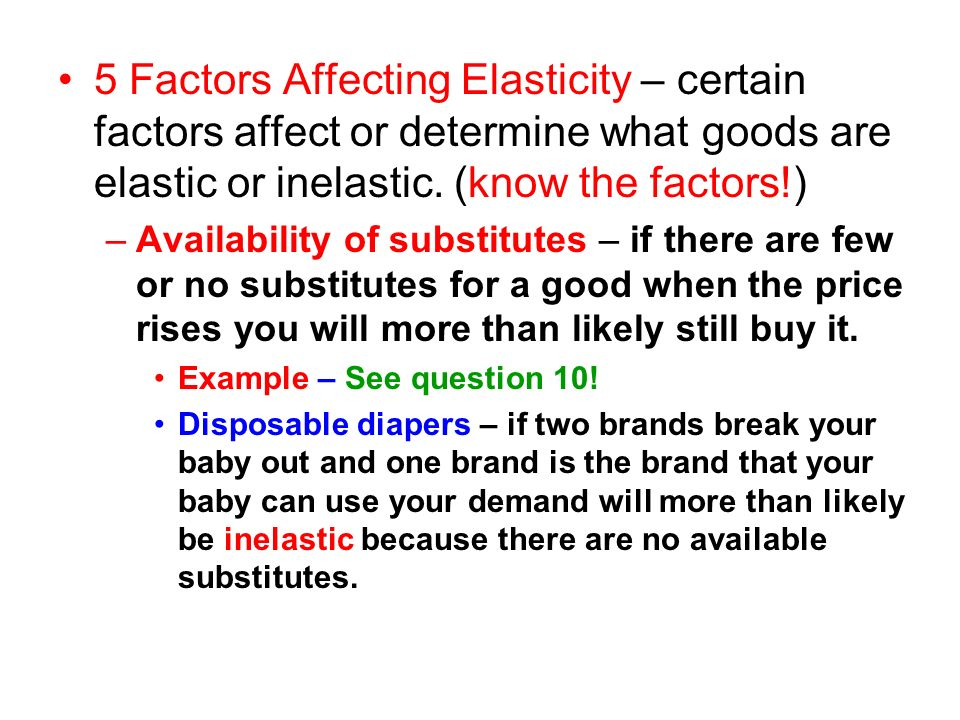 5 Factors Affecting Elasticity – certain factors affect or determine what goods are elastic or inelastic. (know the factors!) –Availability of substit