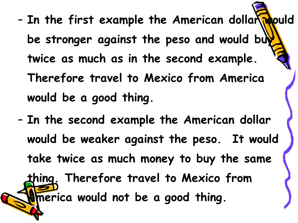 –In the first example the American dollar would be stronger against the peso and would buy twice as much as in the second example.