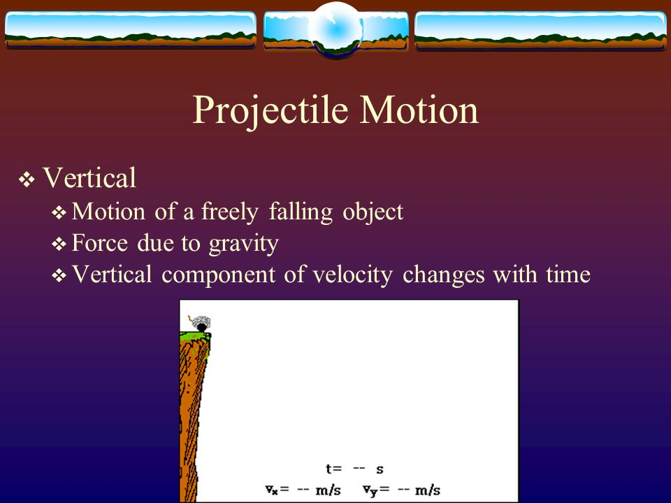 Projectile Motion Vertical Motion of a freely falling object Force due to gravity Vertical component of velocity changes with time
