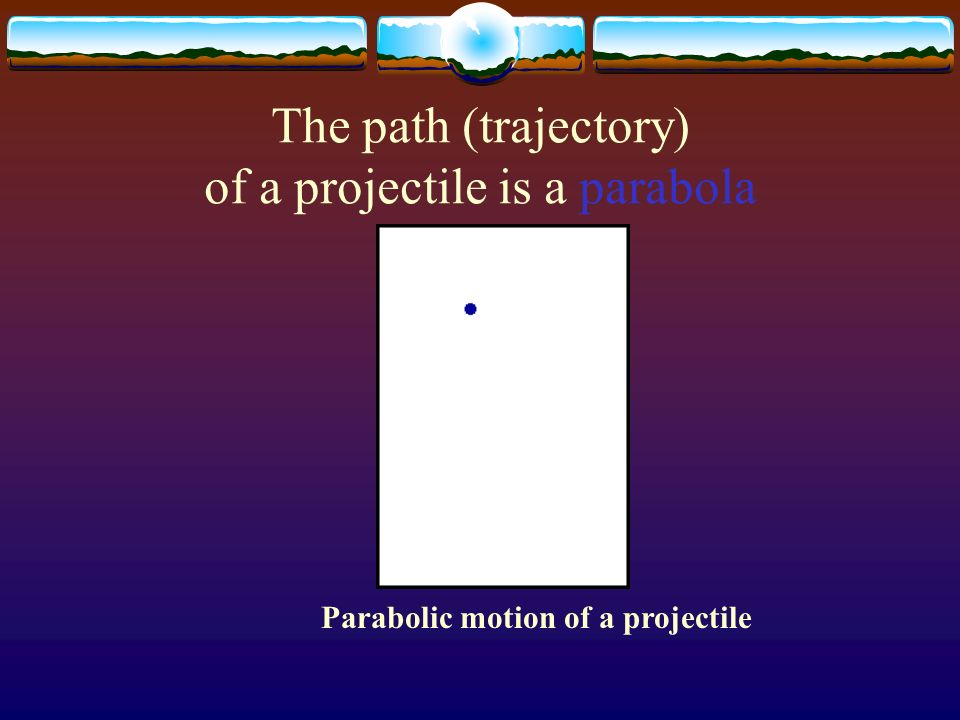 The path (trajectory) of a projectile is a parabola Parabolic motion of a projectile