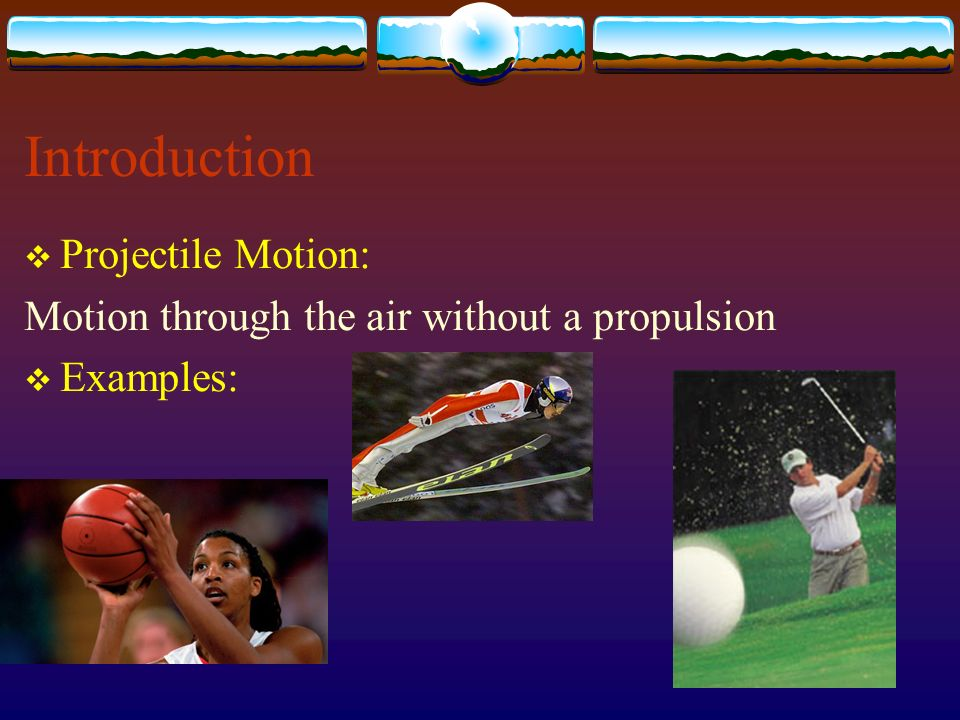 Introduction Projectile Motion: Motion through the air without a propulsion Examples: