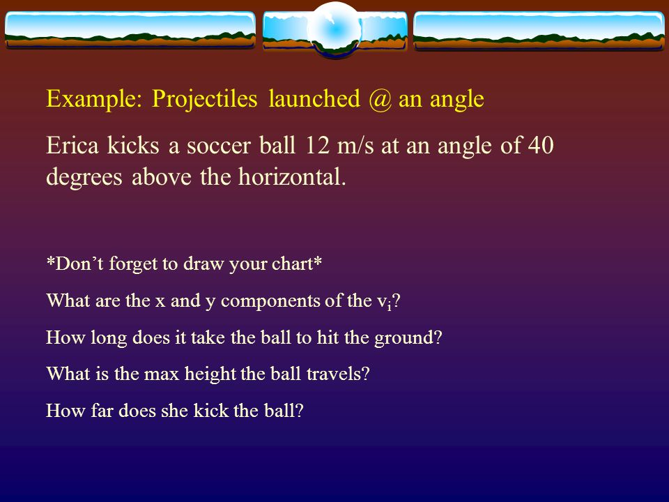 Example: Projectiles launched @ an angle Erica kicks a soccer ball 12 m/s at an angle of 40 degrees above the horizontal. *Dont forget to draw your ch