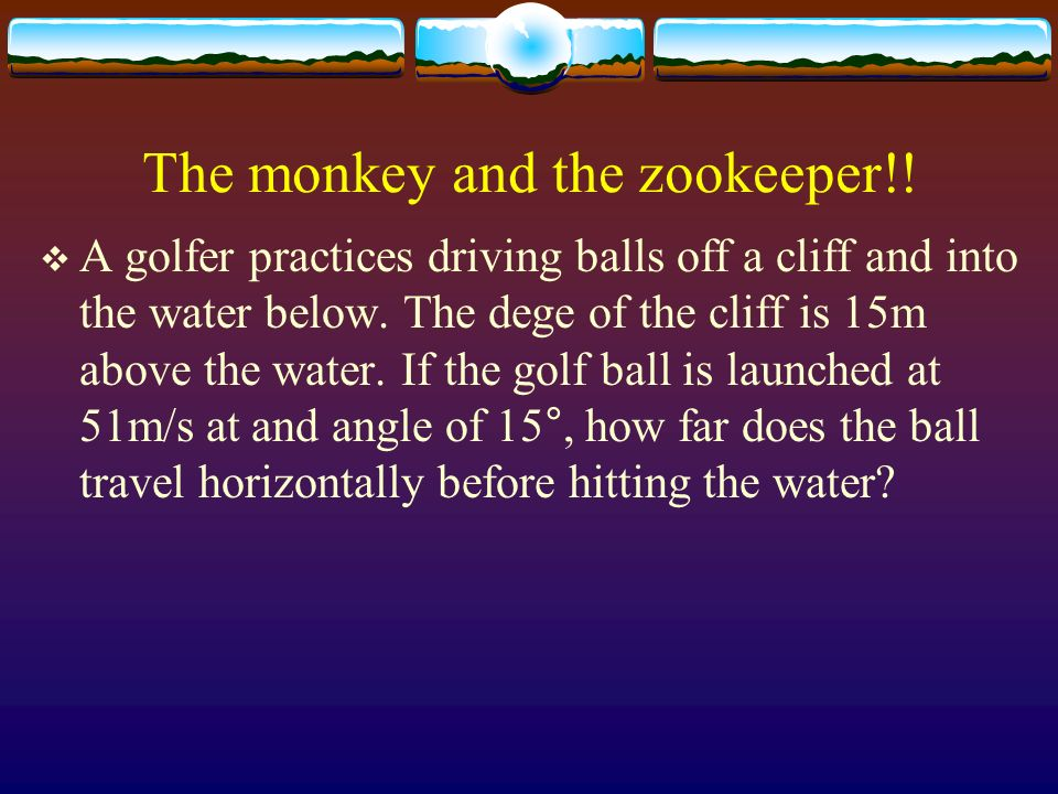 The monkey and the zookeeper!! A golfer practices driving balls off a cliff and into the water below. The dege of the cliff is 15m above the water. If
