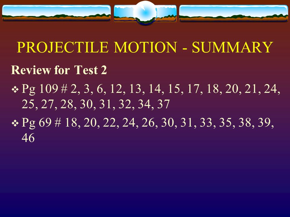 PROJECTILE MOTION - SUMMARY Review for Test 2 Pg 109 # 2, 3, 6, 12, 13, 14, 15, 17, 18, 20, 21, 24, 25, 27, 28, 30, 31, 32, 34, 37 Pg 69 # 18, 20, 22,