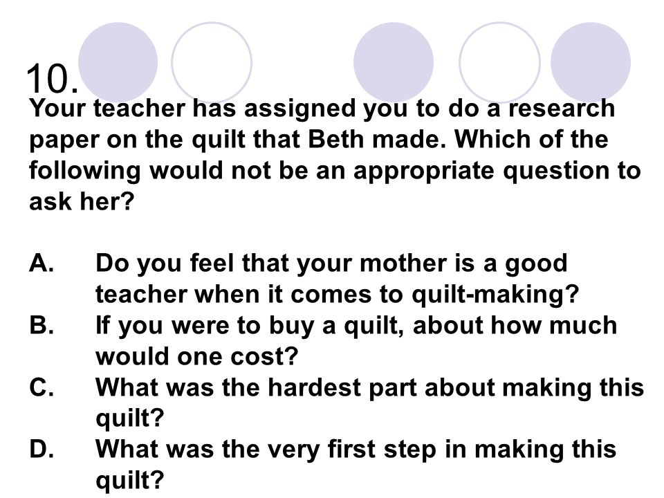 10. Your teacher has assigned you to do a research paper on the quilt that Beth made. Which of the following would not be an appropriate question to a