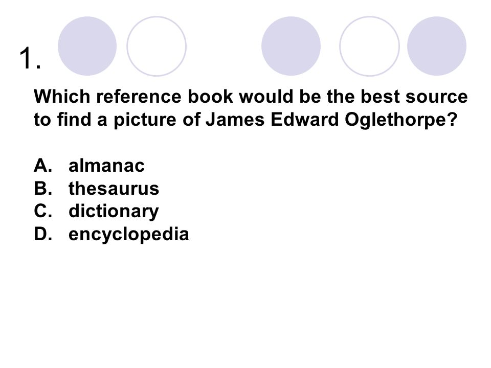1. Which reference book would be the best source to find a picture of James Edward Oglethorpe? A. almanac B. thesaurus C. dictionary D. encyclopedia