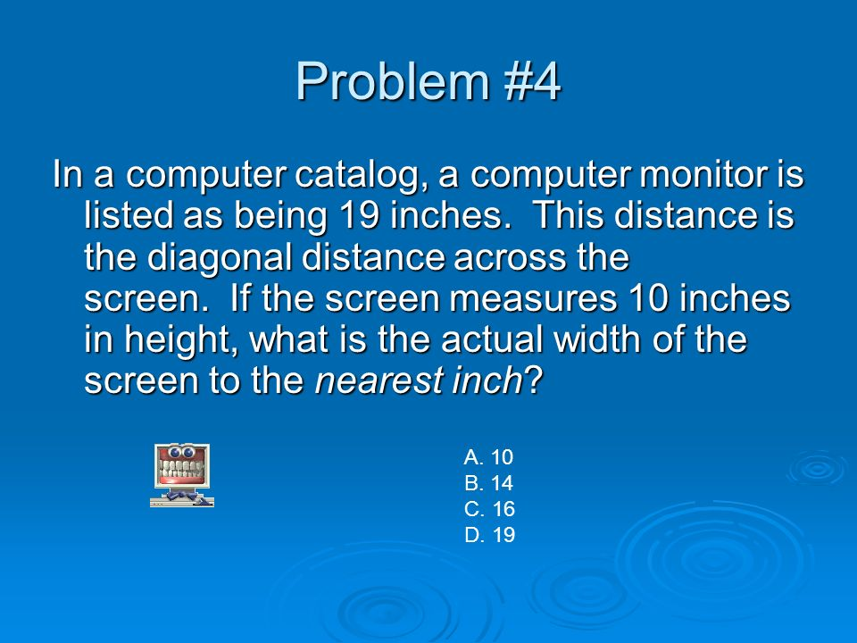 Problem #4 In a computer catalog, a computer monitor is listed as being 19 inches. This distance is the diagonal distance across the screen. If the sc