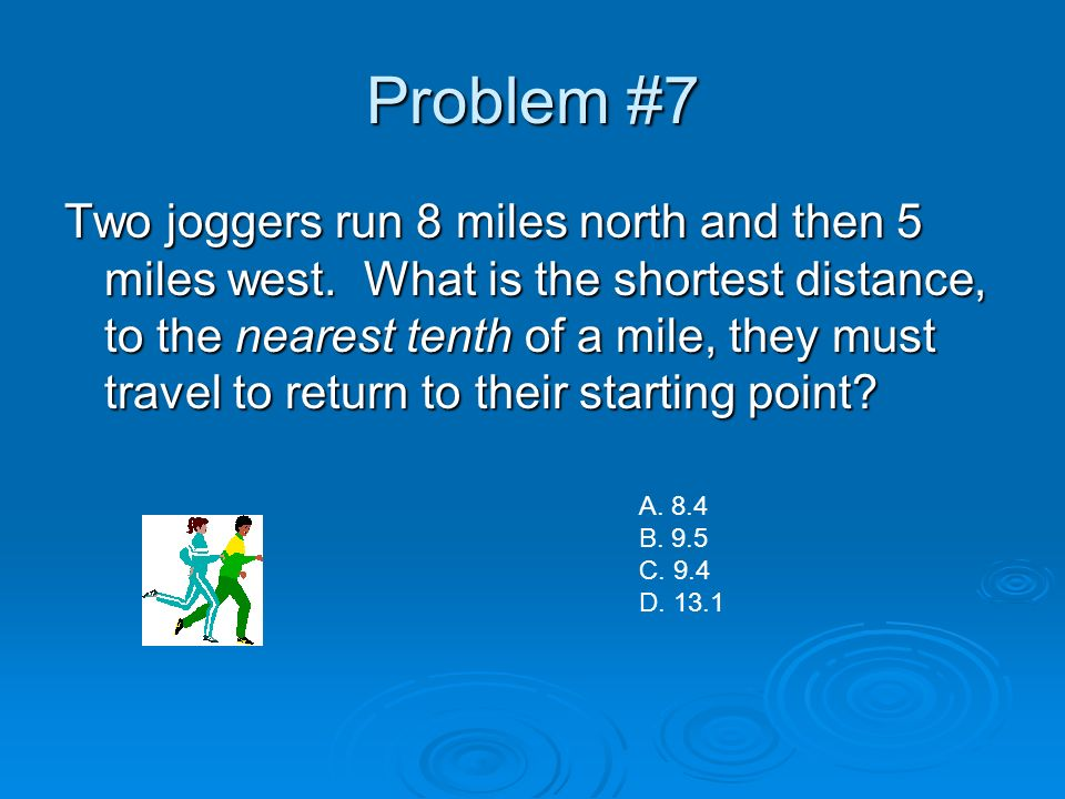 Problem #7 Two joggers run 8 miles north and then 5 miles west. What is the shortest distance, to the nearest tenth of a mile, they must travel to ret