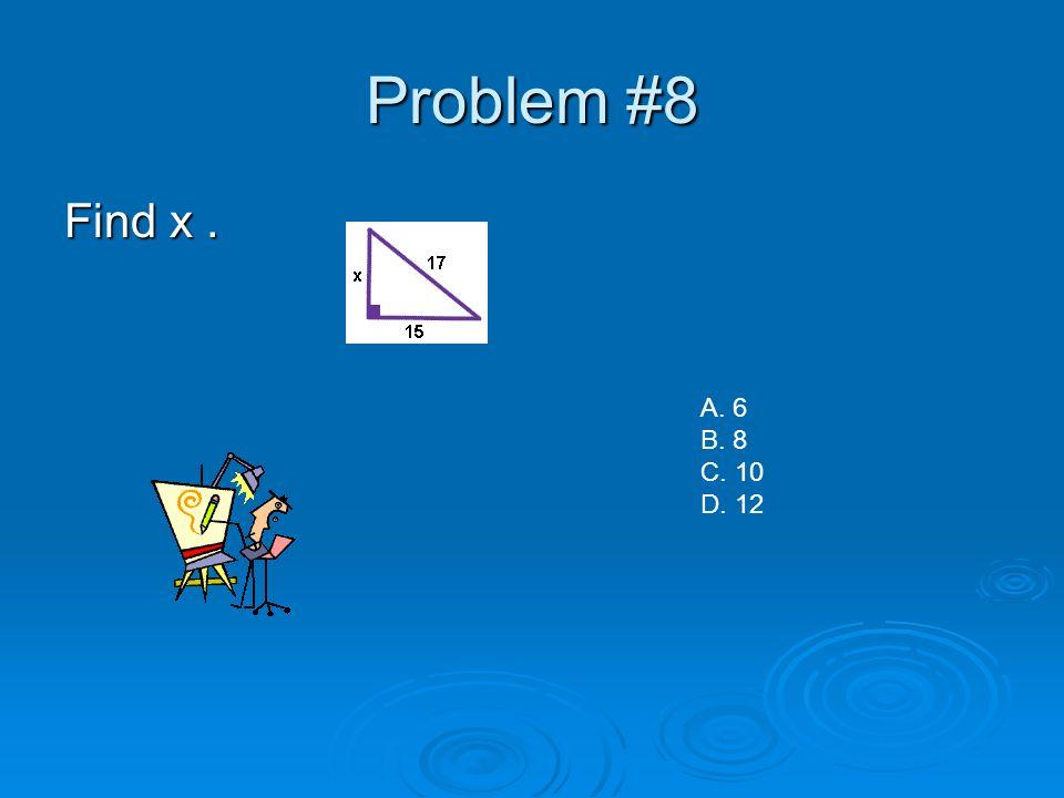 Problem #8 Find x. A. 6 B. 8 C. 10 D. 12