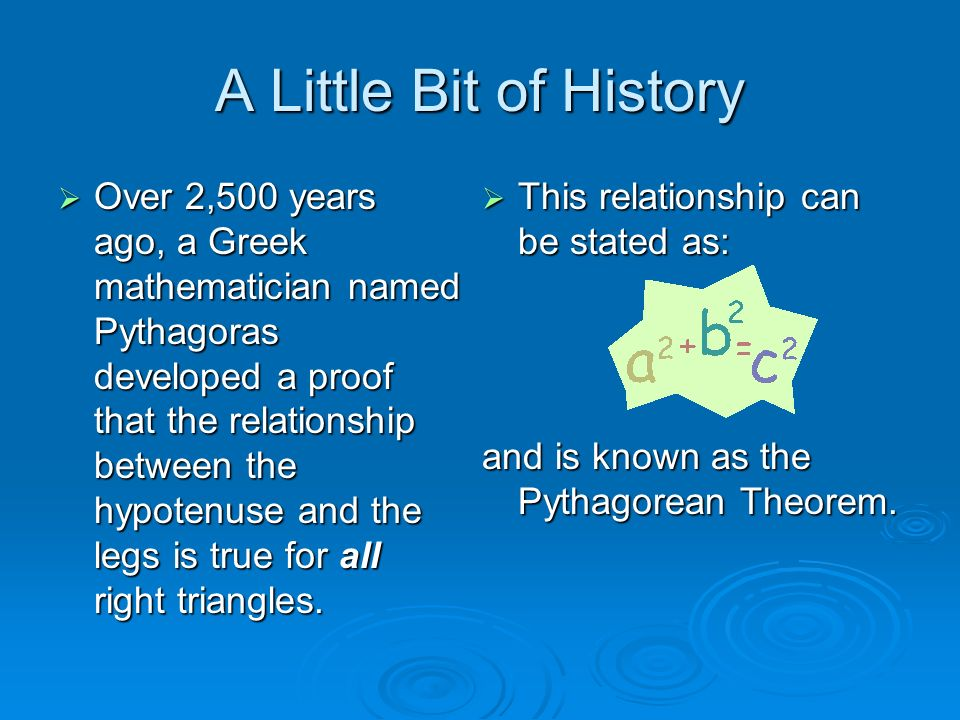 A Little Bit of History Over 2,500 years ago, a Greek mathematician named Pythagoras developed a proof that the relationship between the hypotenuse an