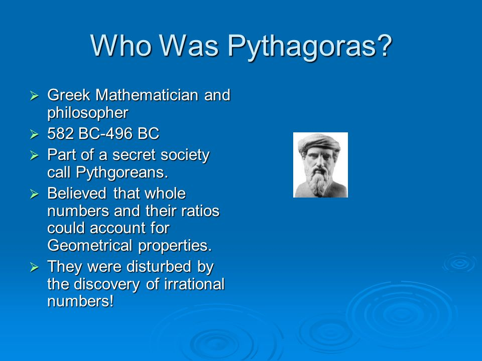 Who Was Pythagoras? Greek Mathematician and philosopher Greek Mathematician and philosopher 582 BC-496 BC 582 BC-496 BC Part of a secret society call