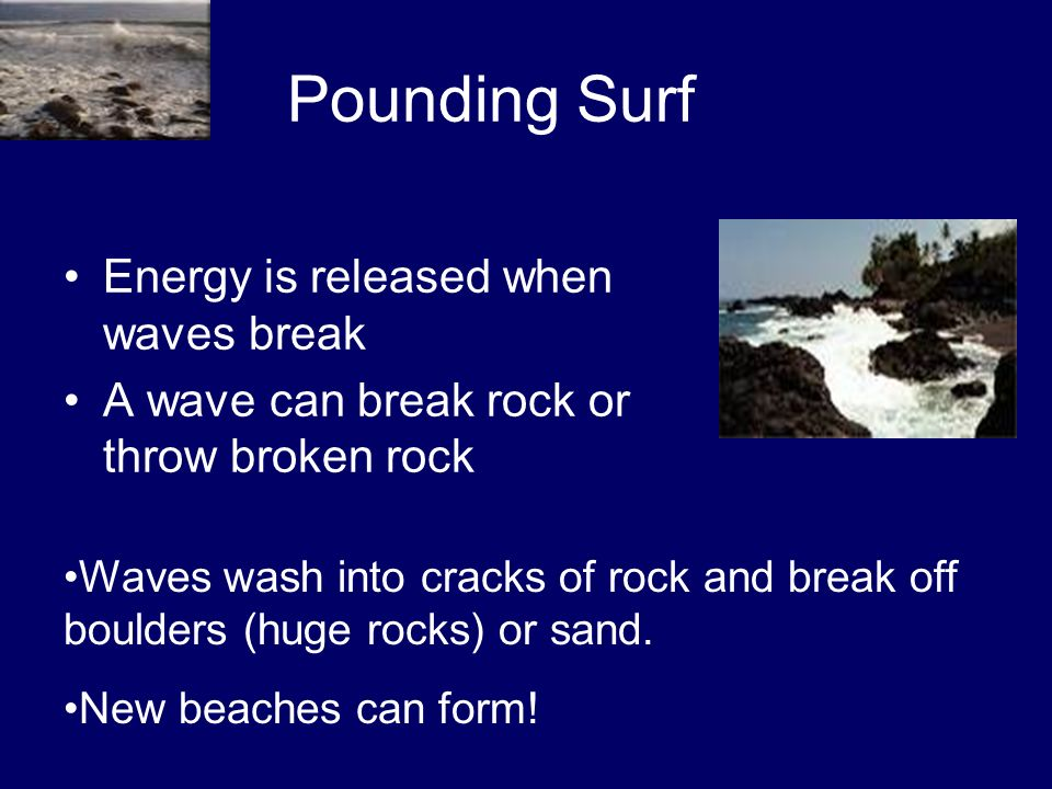 Pounding Surf Energy is released when waves break A wave can break rock or throw broken rock Waves wash into cracks of rock and break off boulders (hu