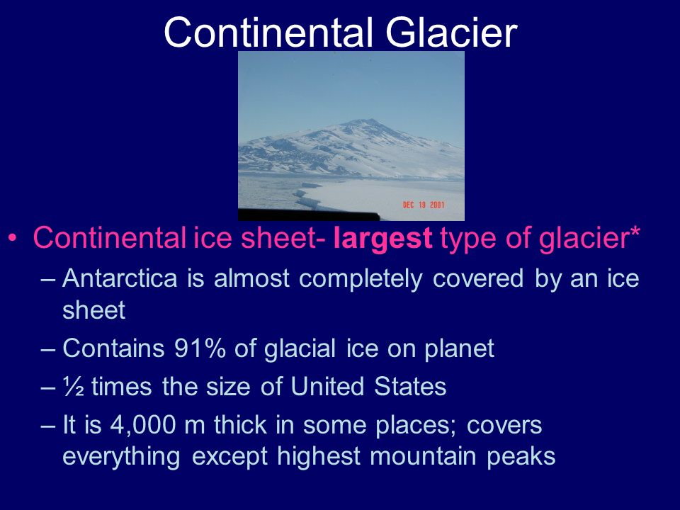 Continental Glacier Continental ice sheet- largest type of glacier* –Antarctica is almost completely covered by an ice sheet –Contains 91% of glacial