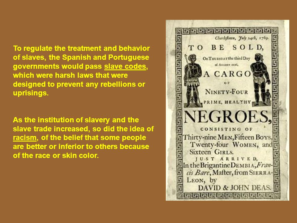 To regulate the treatment and behavior of slaves, the Spanish and Portuguese governments would pass slave codes, which were harsh laws that were desig