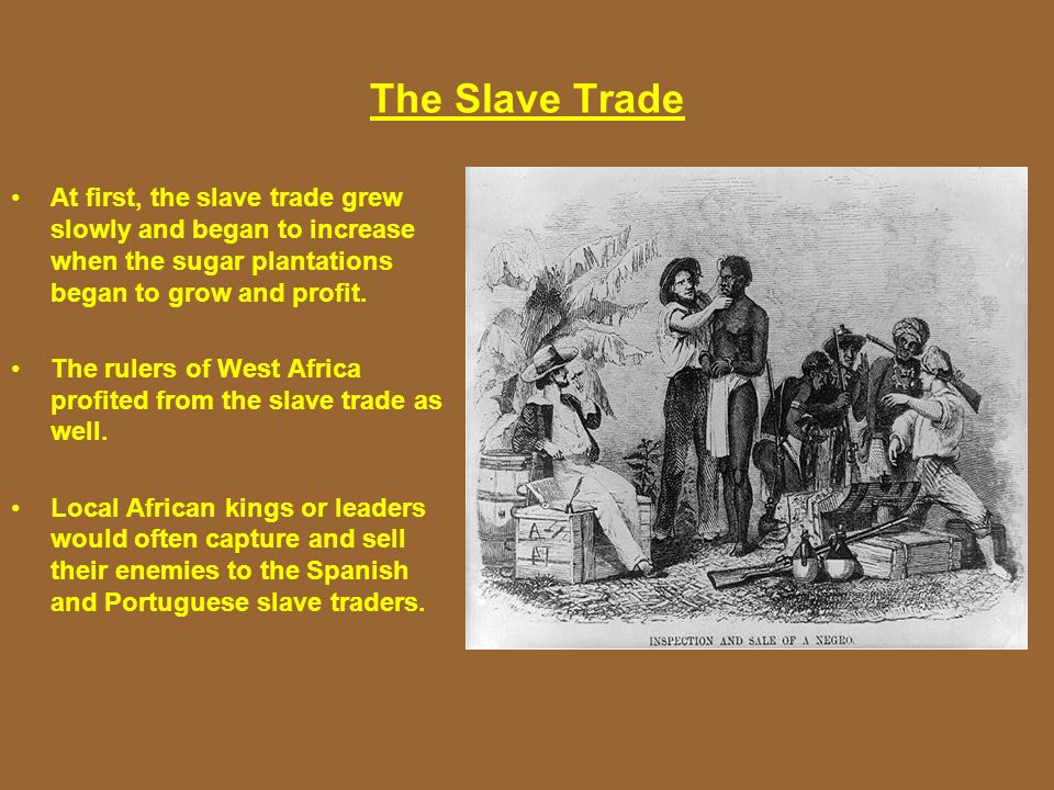 The Slave Trade At first, the slave trade grew slowly and began to increase when the sugar plantations began to grow and profit. The rulers of West Af