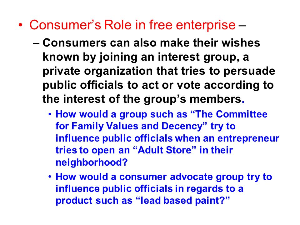 Consumers Role in free enterprise – –Consumers can also make their wishes known by joining an interest group, a private organization that tries to per