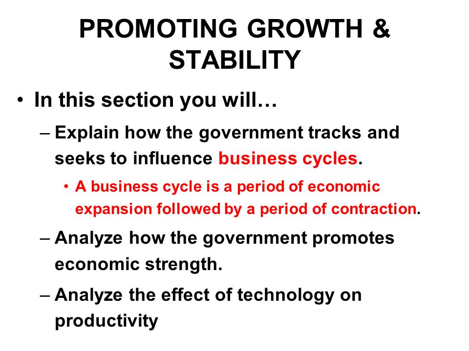 PROMOTING GROWTH & STABILITY In this section you will… –Explain how the government tracks and seeks to influence business cycles. A business cycle is