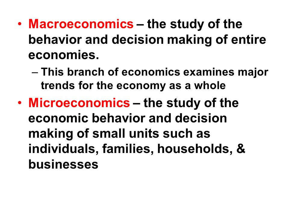 Macroeconomics – the study of the behavior and decision making of entire economies. –This branch of economics examines major trends for the economy as