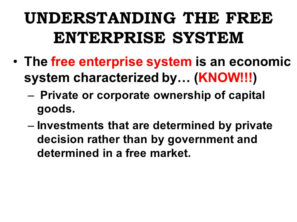 UNDERSTANDING THE FREE ENTERPRISE SYSTEM The free enterprise system is an economic system characterized by… (KNOW!!!) – Private or corporate ownership