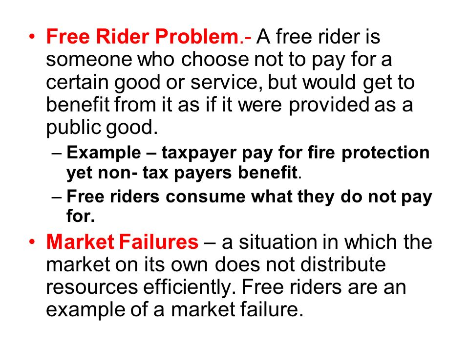 Free Rider Problem.- A free rider is someone who choose not to pay for a certain good or service, but would get to benefit from it as if it were provi