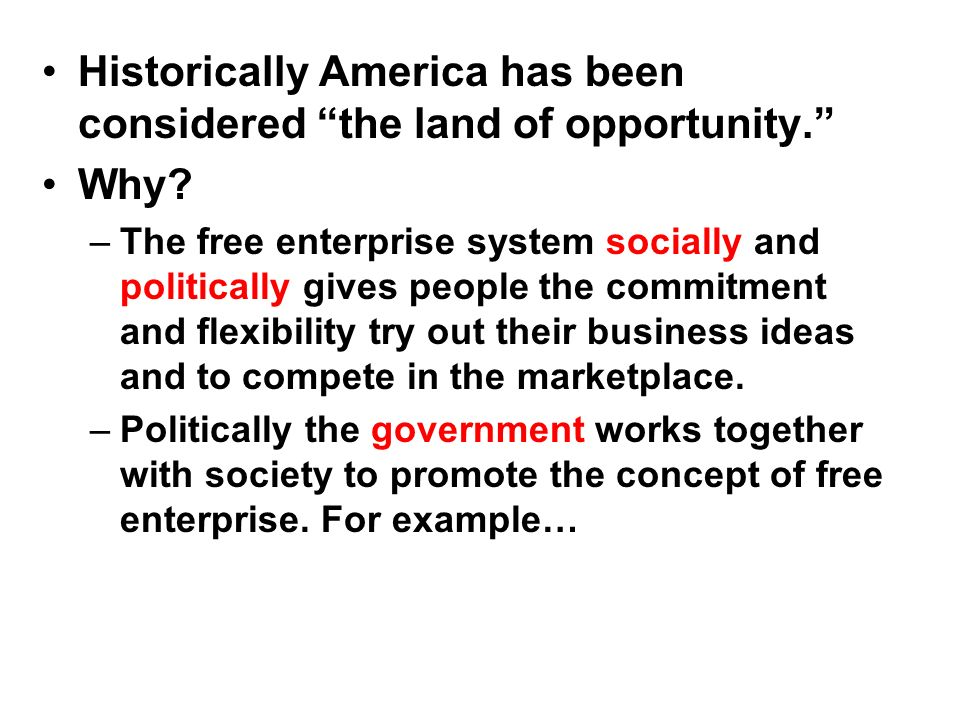 Historically America has been considered the land of opportunity. Why? –The free enterprise system socially and politically gives people the commitmen