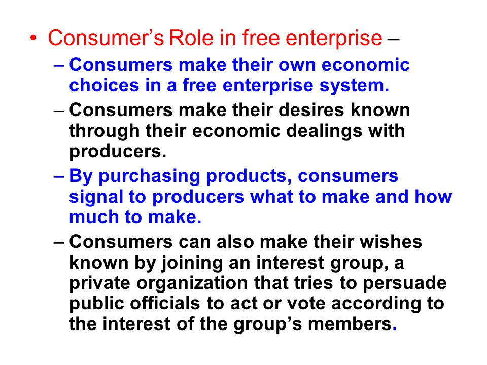 Consumers Role in free enterprise – –Consumers make their own economic choices in a free enterprise system. –Consumers make their desires known throug