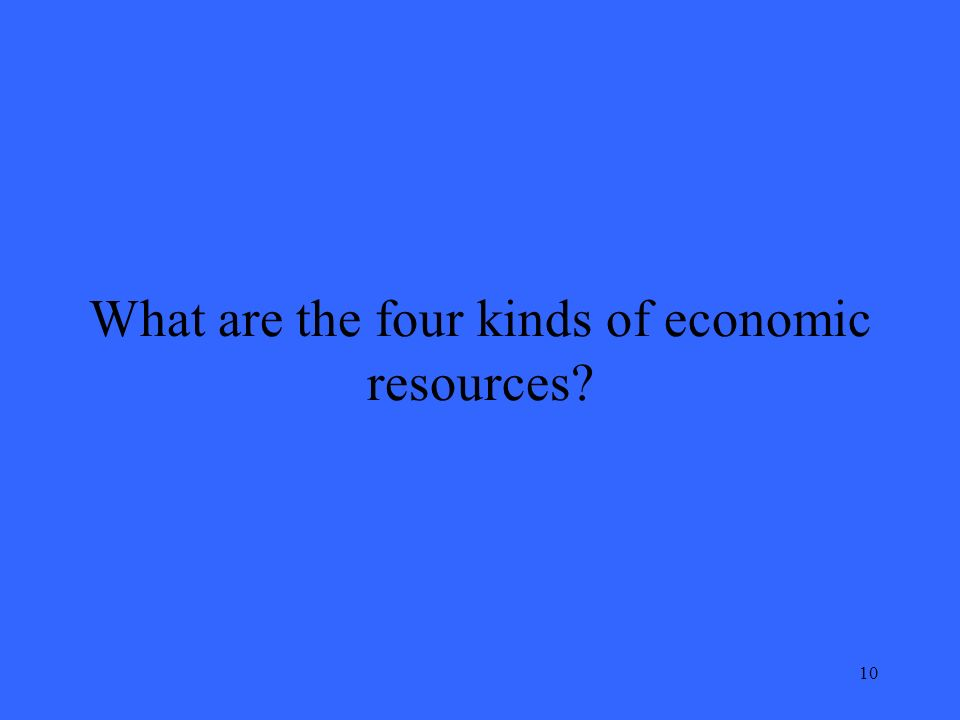 10 What are the four kinds of economic resources