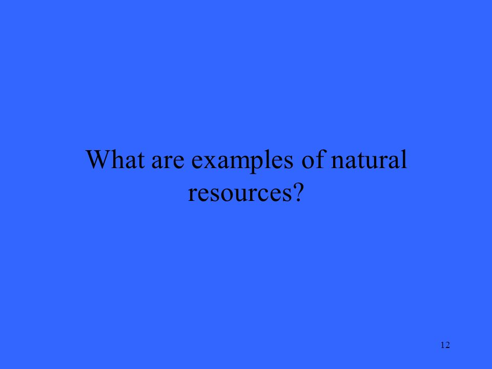 12 What are examples of natural resources