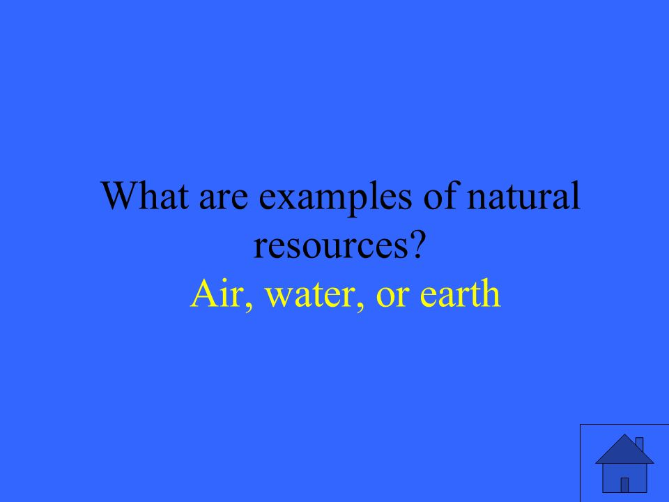 13 What are examples of natural resources Air, water, or earth