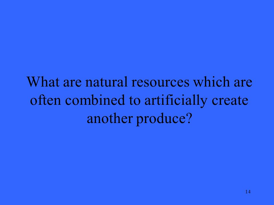 14 What are natural resources which are often combined to artificially create another produce