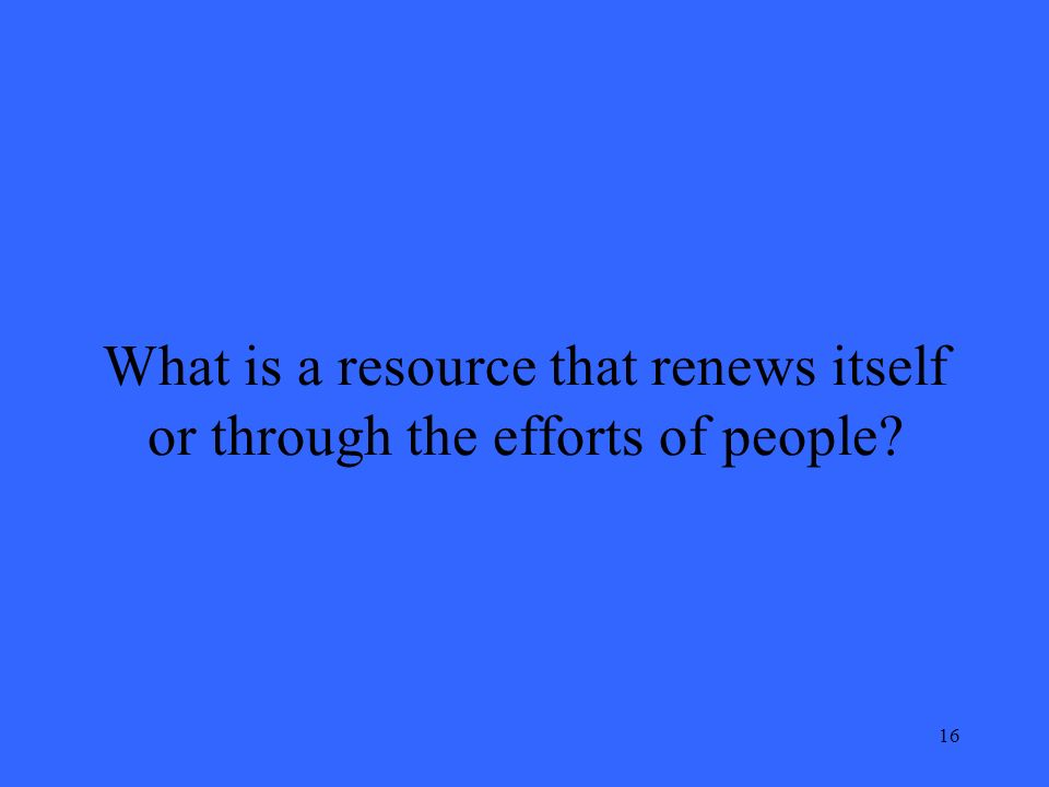 16 What is a resource that renews itself or through the efforts of people