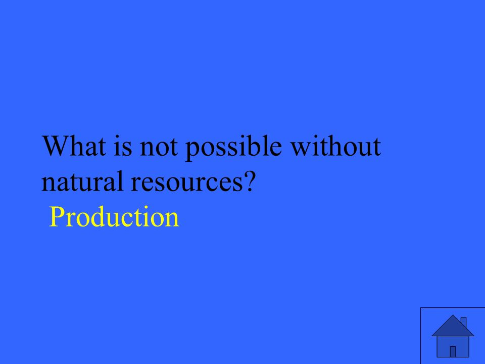 19 What is not possible without natural resources Production