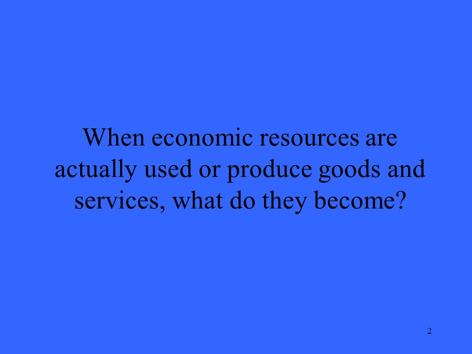 2 When economic resources are actually used or produce goods and services, what do they become