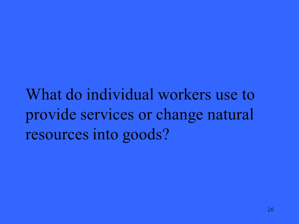 26 What do individual workers use to provide services or change natural resources into goods