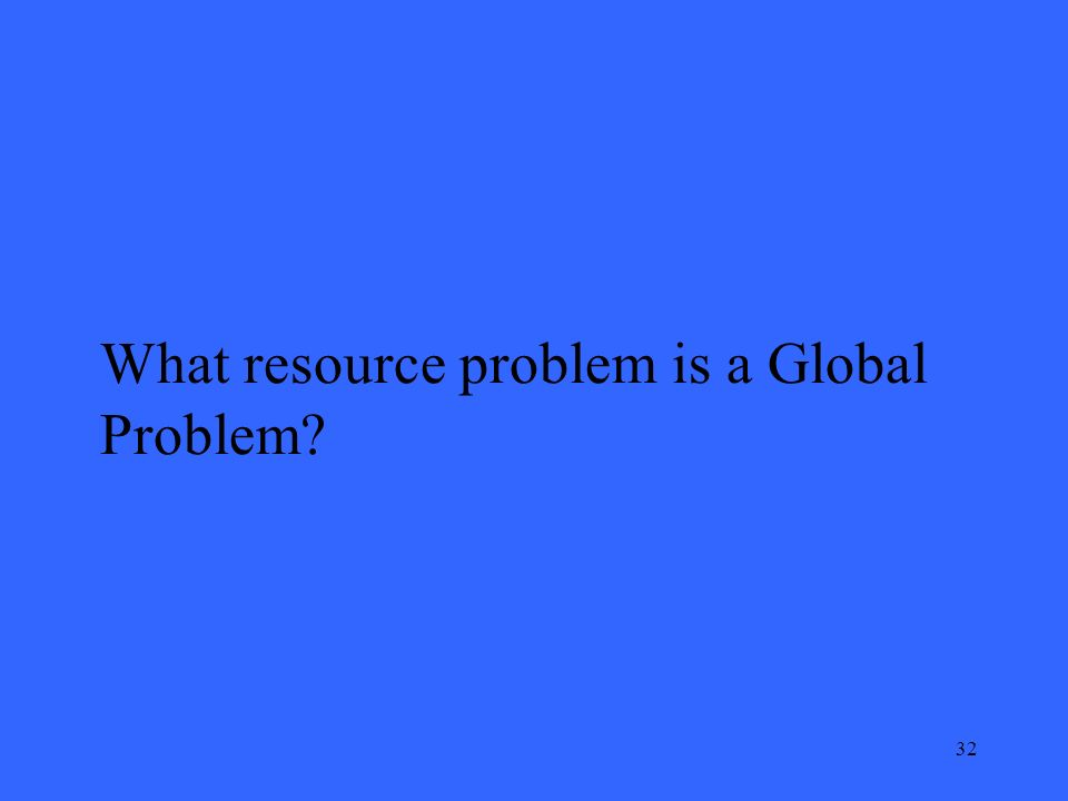 32 What resource problem is a Global Problem