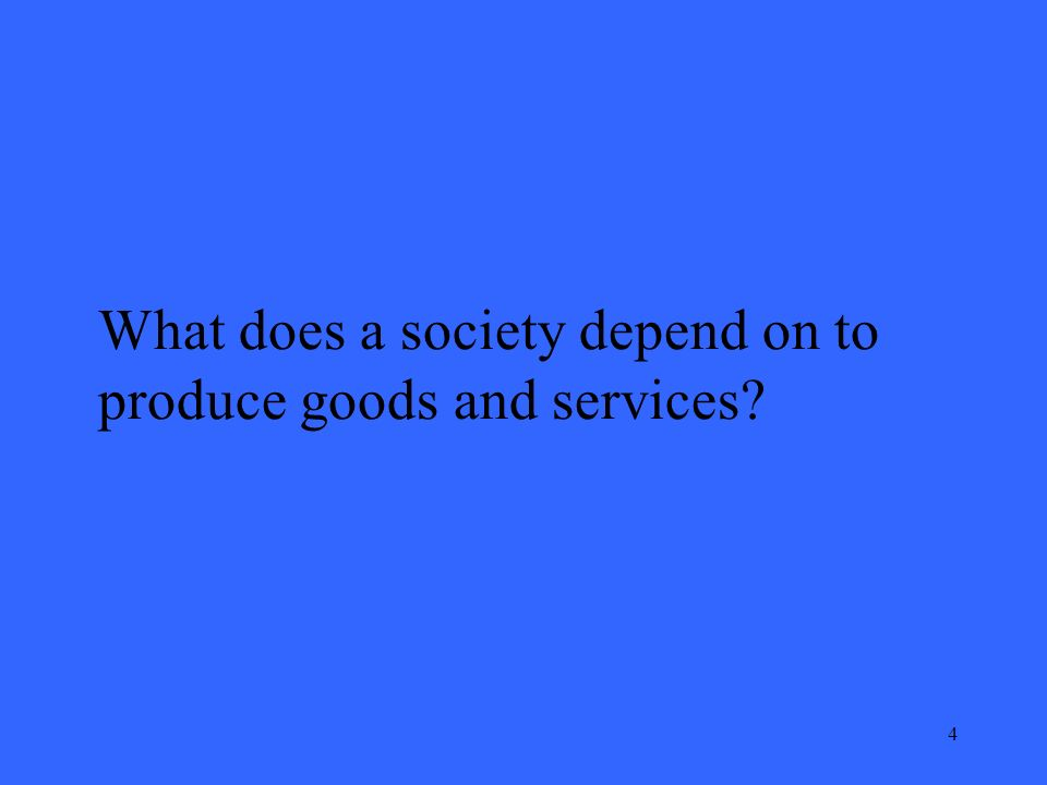 5 What does a society depend on to produce goods and services? Economic resources