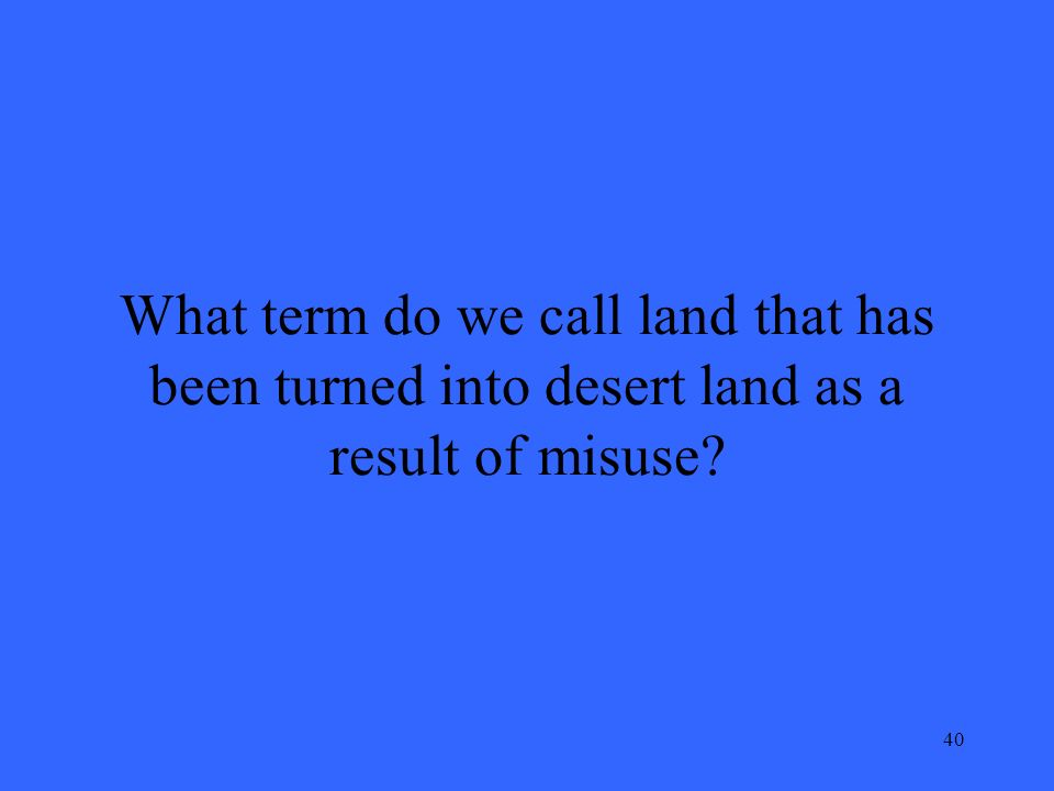 40 What term do we call land that has been turned into desert land as a result of misuse
